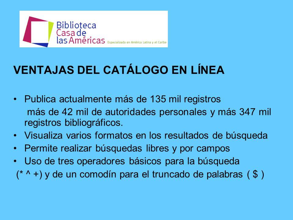 VENTAJAS DEL CATÁLOGO EN LÍNEA Publica actualmente más de 135 mil registros más de 42 mil de autoridades personales y más 347 mil registros bibliográficos.