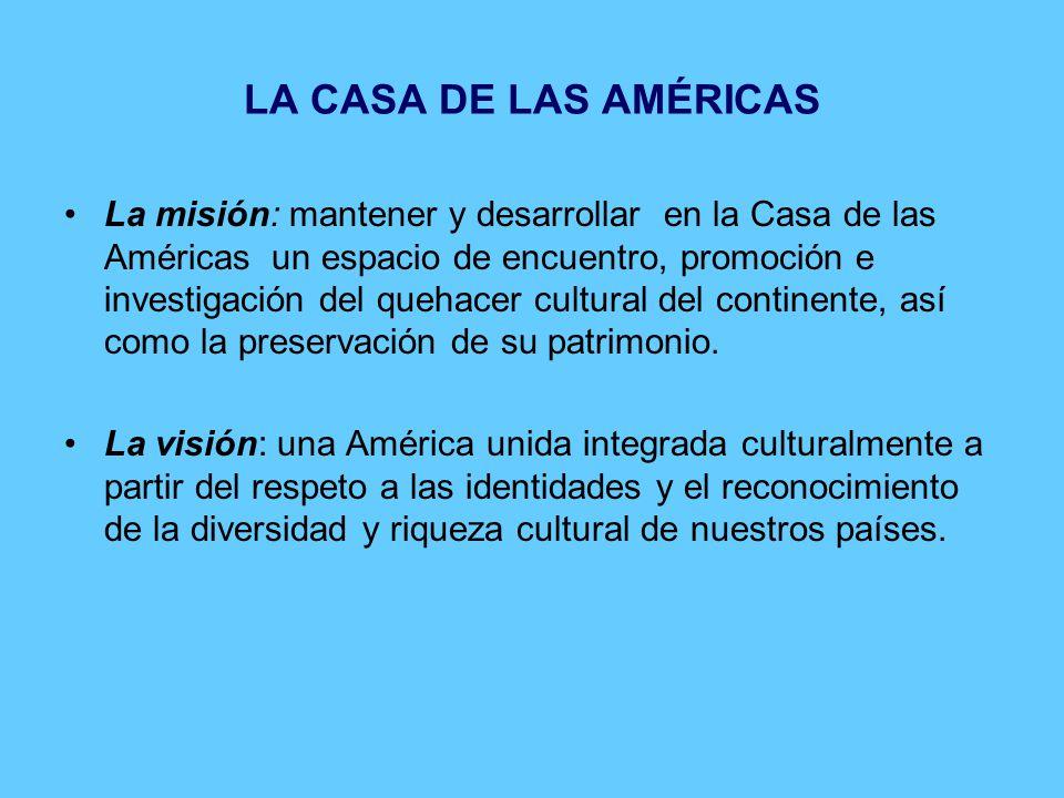 LA CASA DE LAS AMÉRICAS La misión: mantener y desarrollar en la Casa de las Américas un espacio de encuentro, promoción e investigación del quehacer cultural del continente, así como la preservación de su patrimonio.
