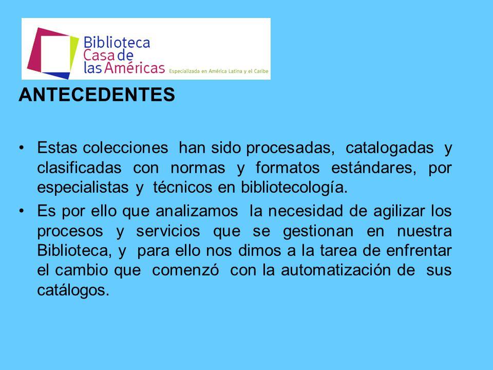 ANTECEDENTES Estas colecciones han sido procesadas, catalogadas y clasificadas con normas y formatos estándares, por especialistas y técnicos en bibliotecología.