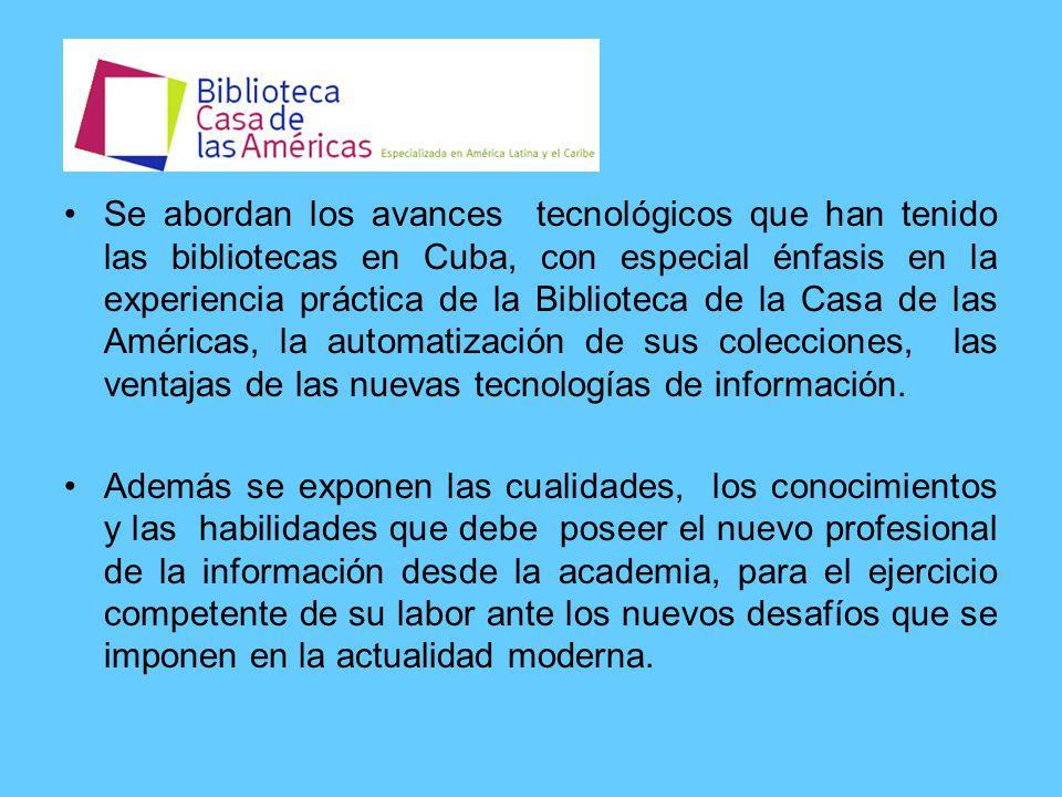 Se abordan los avances tecnológicos que han tenido las bibliotecas en Cuba, con especial énfasis en la experiencia práctica de la Biblioteca de la Casa de las Américas, la automatización de sus colecciones, las ventajas de las nuevas tecnologías de información.