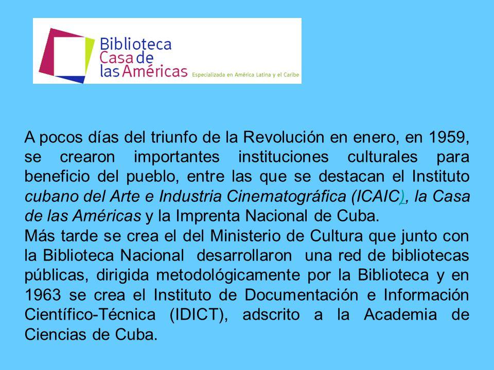 A pocos días del triunfo de la Revolución en enero, en 1959, se crearon importantes instituciones culturales para beneficio del pueblo, entre las que se destacan el Instituto cubano del Arte e Industria Cinematográfica (ICAIC), la Casa de las Américas y la Imprenta Nacional de Cuba.) Más tarde se crea el del Ministerio de Cultura que junto con la Biblioteca Nacional desarrollaron una red de bibliotecas públicas, dirigida metodológicamente por la Biblioteca y en 1963 se crea el Instituto de Documentación e Información Científico-Técnica (IDICT), adscrito a la Academia de Ciencias de Cuba.