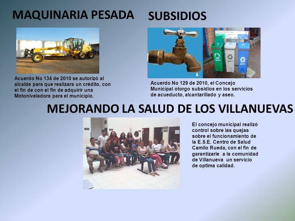MAQUINARIA PESADA SUBSIDIOS MEJORANDO LA SALUD DE LOS VILLANUEVAS Acuerdo No 129 de 2010, el Concejo Municipal otorgo subsidios en los servicios de acueducto, alcantarillado y aseo.