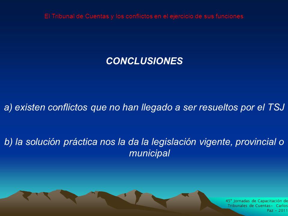 45º Jornadas de Capacitación de Tribunales de Cuentas- Carlos Paz - 2011 El Tribunal de Cuentas y los conflictos en el ejercicio de sus funciones CONCLUSIONES a)existen conflictos que no han llegado a ser resueltos por el TSJ b) la solución práctica nos la da la legislación vigente, provincial o municipal
