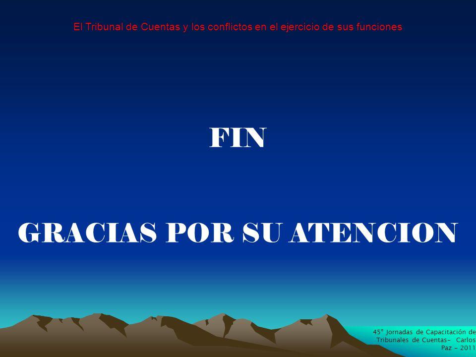 45º Jornadas de Capacitación de Tribunales de Cuentas- Carlos Paz - 2011 El Tribunal de Cuentas y los conflictos en el ejercicio de sus funciones FIN GRACIAS POR SU ATENCION