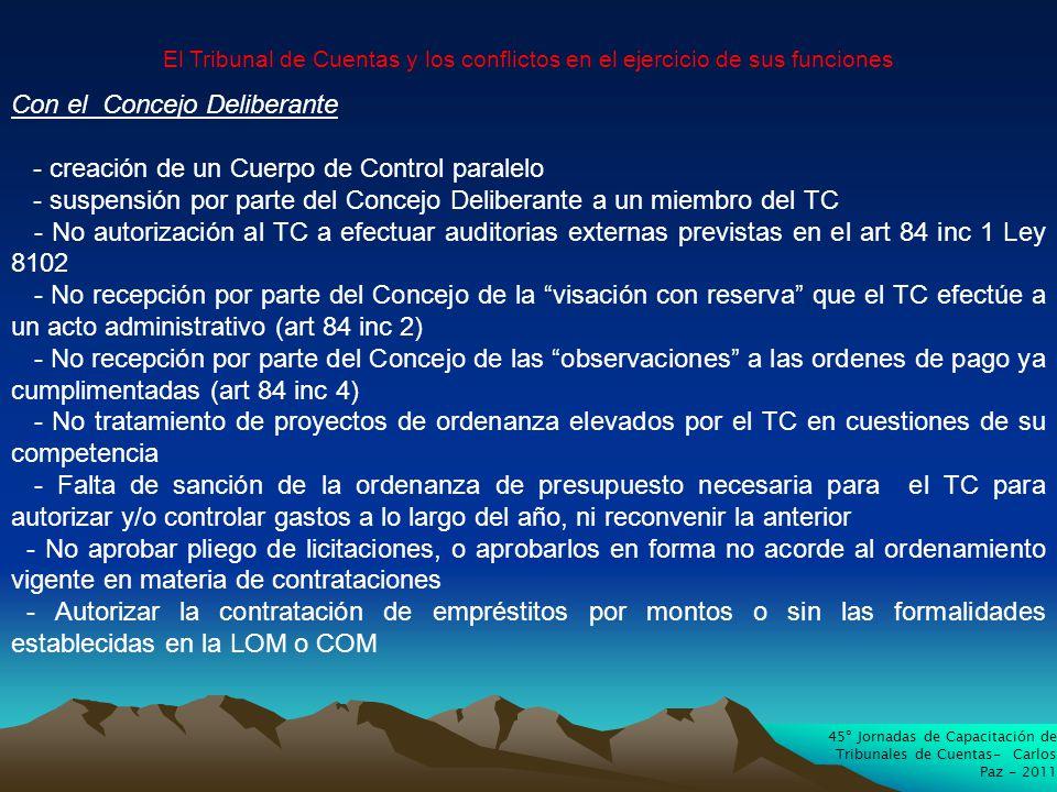 45º Jornadas de Capacitación de Tribunales de Cuentas- Carlos Paz - 2011 El Tribunal de Cuentas y los conflictos en el ejercicio de sus funciones Con el Concejo Deliberante - creación de un Cuerpo de Control paralelo - suspensión por parte del Concejo Deliberante a un miembro del TC - No autorización al TC a efectuar auditorias externas previstas en el art 84 inc 1 Ley 8102 - No recepción por parte del Concejo de la visación con reserva que el TC efectúe a un acto administrativo (art 84 inc 2) - No recepción por parte del Concejo de las observaciones a las ordenes de pago ya cumplimentadas (art 84 inc 4) - No tratamiento de proyectos de ordenanza elevados por el TC en cuestiones de su competencia - Falta de sanción de la ordenanza de presupuesto necesaria para el TC para autorizar y/o controlar gastos a lo largo del año, ni reconvenir la anterior - No aprobar pliego de licitaciones, o aprobarlos en forma no acorde al ordenamiento vigente en materia de contrataciones - Autorizar la contratación de empréstitos por montos o sin las formalidades establecidas en la LOM o COM