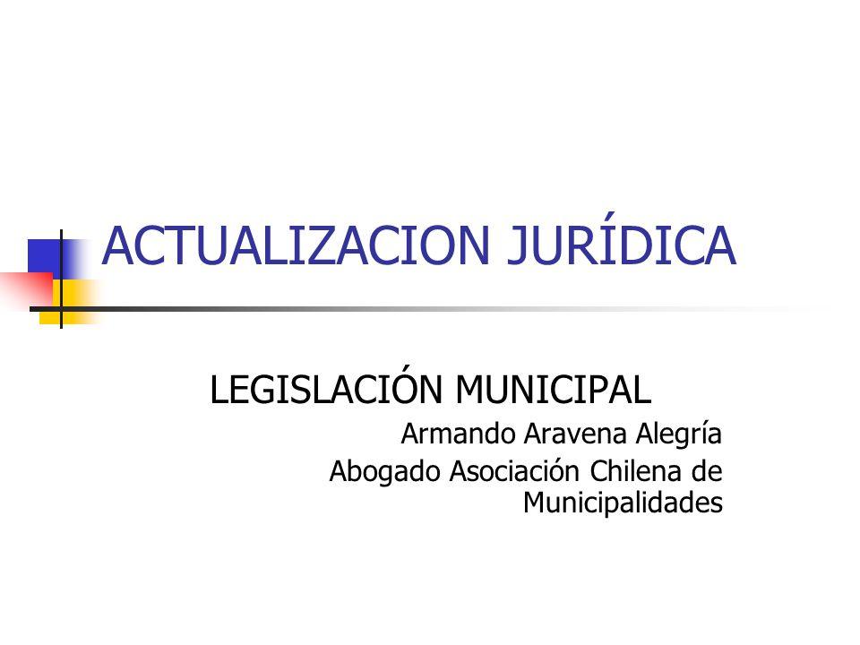 ACTUALIZACION JURÍDICA LEGISLACIÓN MUNICIPAL Armando Aravena Alegría Abogado Asociación Chilena de Municipalidades