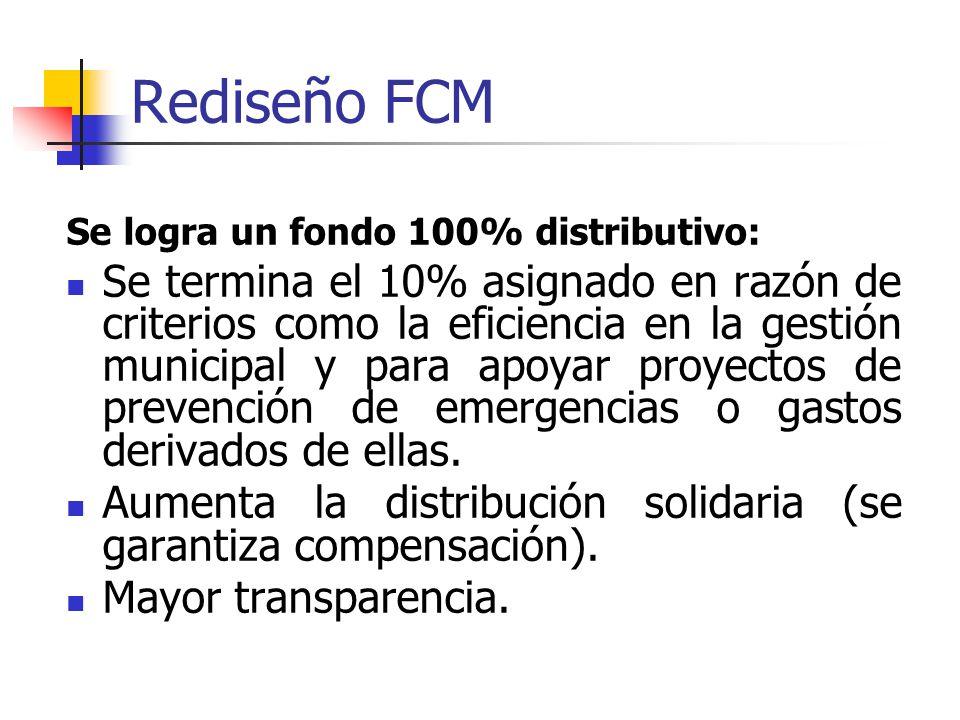 Rediseño FCM Se logra un fondo 100% distributivo: Se termina el 10% asignado en razón de criterios como la eficiencia en la gestión municipal y para apoyar proyectos de prevención de emergencias o gastos derivados de ellas.