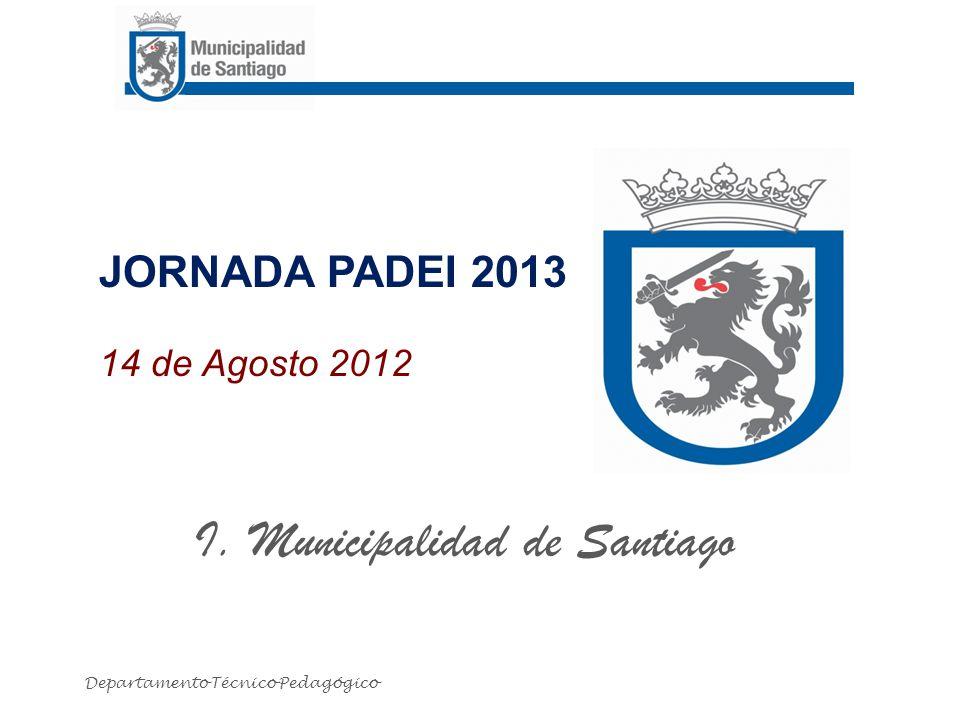 JORNADA PADEI 2013 14 de Agosto 2012 I. Municipalidad de Santiago Departamento Técnico Pedagógico