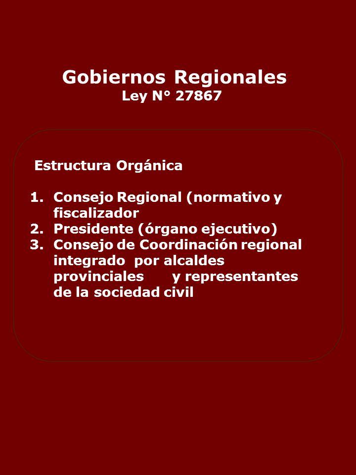 Gobiernos Regionales Ley N° 27867 Estructura Orgánica 1.Consejo Regional (normativo y fiscalizador 2.Presidente (órgano ejecutivo) 3.Consejo de Coordinación regional integrado por alcaldes provincialesy representantes de la sociedad civil