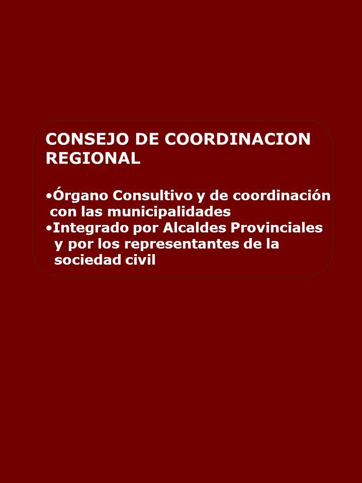 CONSEJO DE COORDINACION REGIONAL Órgano Consultivo y de coordinación con las municipalidades Integrado por Alcaldes Provinciales y por los representantes de la sociedad civil