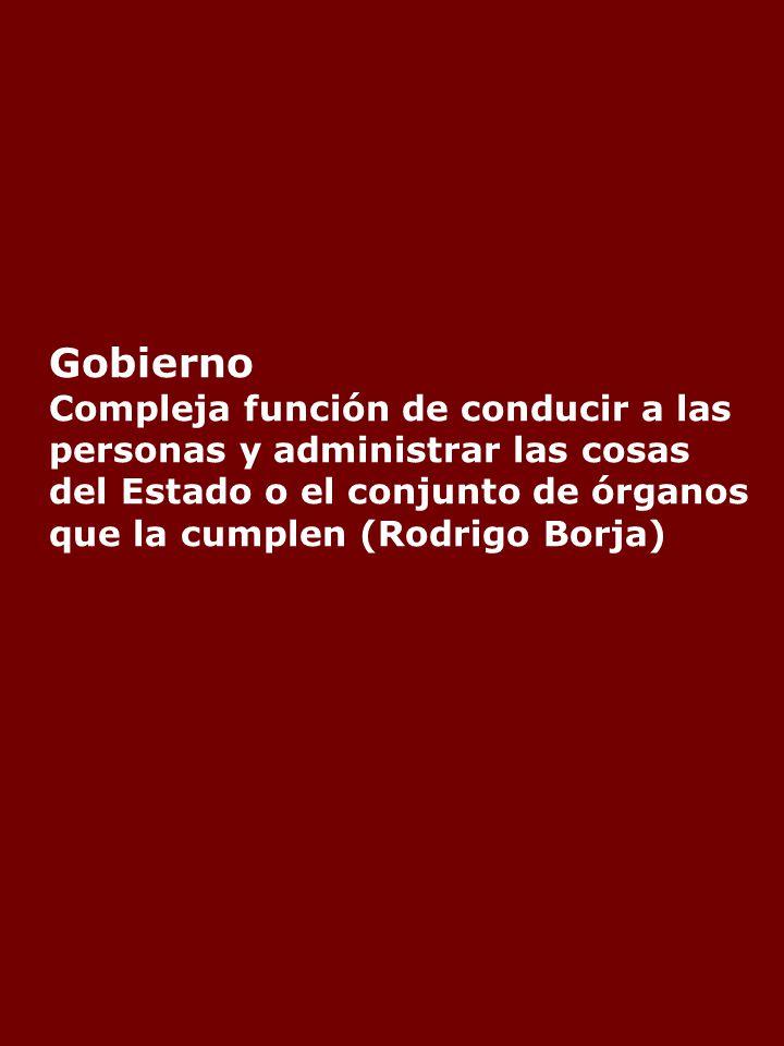 Gobierno Compleja función de conducir a las personas y administrar las cosas del Estado o el conjunto de órganos que la cumplen (Rodrigo Borja)