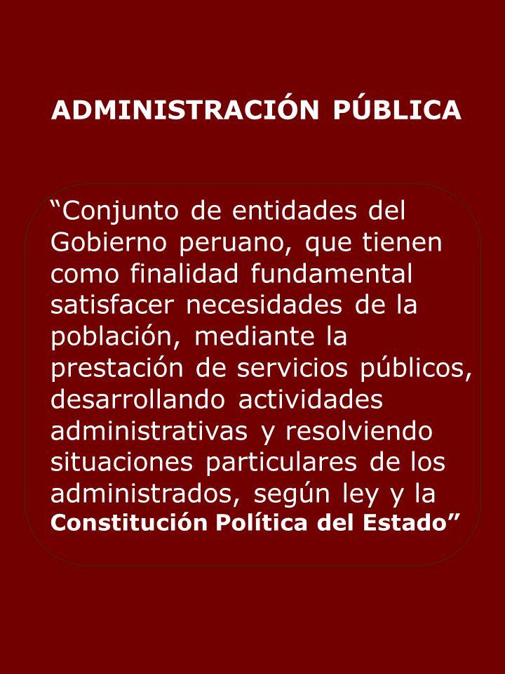 ADMINISTRACIÓN PÚBLICA Conjunto de entidades del Gobierno peruano, que tienen como finalidad fundamental satisfacer necesidades de la población, mediante la prestación de servicios públicos, desarrollando actividades administrativas y resolviendo situaciones particulares de los administrados, según ley y la Constitución Política del Estado