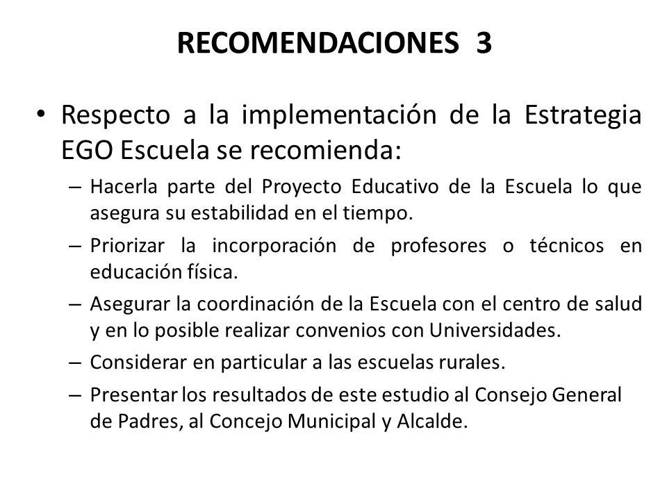 RECOMENDACIONES 3 Respecto a la implementación de la Estrategia EGO Escuela se recomienda: – Hacerla parte del Proyecto Educativo de la Escuela lo que asegura su estabilidad en el tiempo.