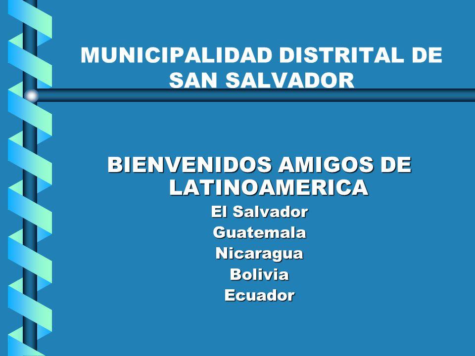 MUNICIPALIDAD DISTRITAL DE SAN SALVADOR BIENVENIDOS AMIGOS DE LATINOAMERICA El Salvador GuatemalaNicaraguaBoliviaEcuador