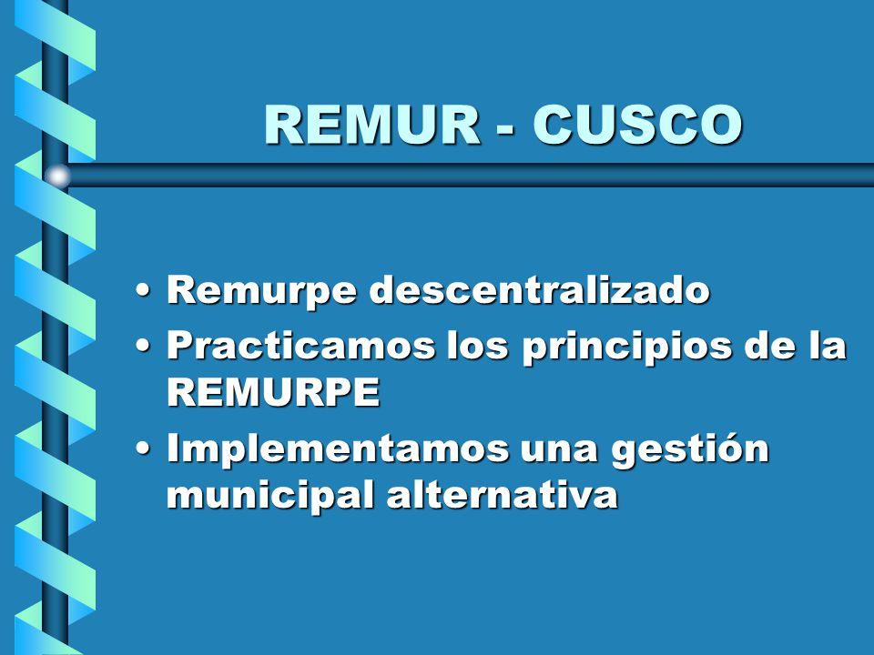REMUR - CUSCO Remurpe descentralizadoRemurpe descentralizado Practicamos los principios de la REMURPEPracticamos los principios de la REMURPE Implementamos una gestión municipal alternativaImplementamos una gestión municipal alternativa