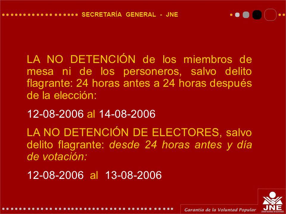 SECRETARÍA GENERAL - JNE LA NO DETENCIÓN de los miembros de mesa ni de los personeros, salvo delito flagrante: 24 horas antes a 24 horas después de la elección: 12-08-2006 al 14-08-2006 LA NO DETENCIÓN DE ELECTORES, salvo delito flagrante: desde 24 horas antes y día de votación: 12-08-2006 al 13-08-2006