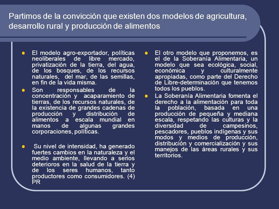 Partimos de la convicción que existen dos modelos de agricultura, desarrollo rural y producción de alimentos El modelo agro-exportador, políticas neoliberales de libre mercado, privatización de la tierra, del agua, de los bosques, de los recursos naturales, del mar, de las semillas, en fin de la vida misma.