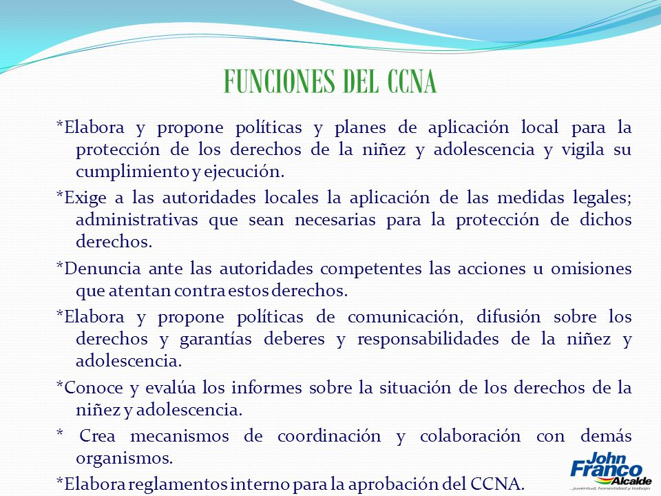 FUNCIONES DEL CCNA *Elabora y propone políticas y planes de aplicación local para la protección de los derechos de la niñez y adolescencia y vigila su cumplimiento y ejecución.
