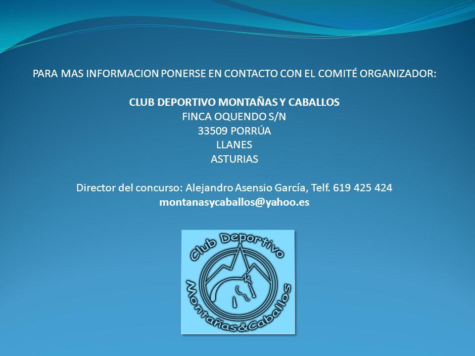 PARA MAS INFORMACION PONERSE EN CONTACTO CON EL COMITÉ ORGANIZADOR: CLUB DEPORTIVO MONTAÑAS Y CABALLOS FINCA OQUENDO S/N 33509 PORRÚA LLANES ASTURIAS Director del concurso: Alejandro Asensio García, Telf.
