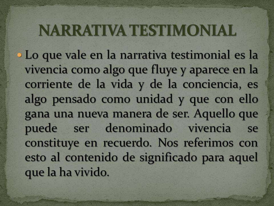 Lo que vale en la narrativa testimonial es la vivencia como algo que fluye y aparece en la corriente de la vida y de la conciencia, es algo pensado como unidad y que con ello gana una nueva manera de ser.