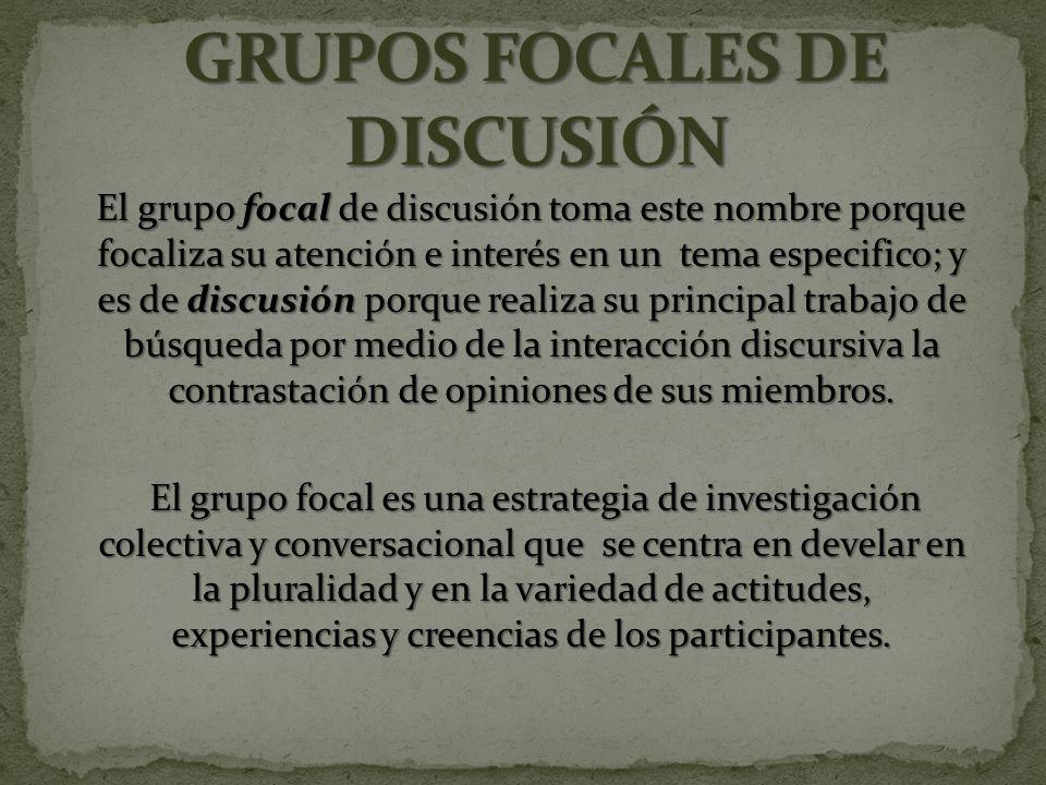 El grupo focal de discusión toma este nombre porque focaliza su atención e interés en un tema especifico; y es de discusión porque realiza su principal trabajo de búsqueda por medio de la interacción discursiva la contrastación de opiniones de sus miembros.