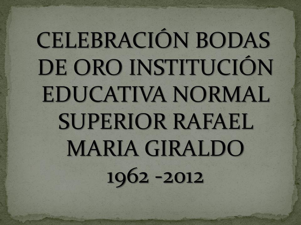 CELEBRACIÓN BODAS DE ORO INSTITUCIÓN EDUCATIVA NORMAL SUPERIOR RAFAEL MARIA GIRALDO 1962 -2012