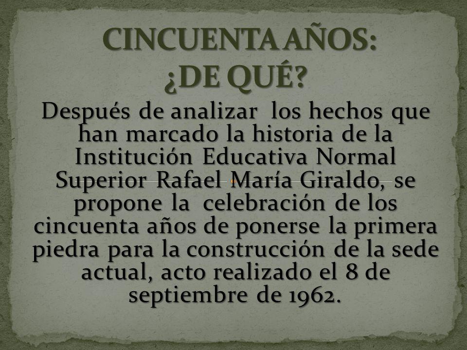 Después de analizar los hechos que han marcado la historia de la Institución Educativa Normal Superior Rafael María Giraldo, se propone la celebración de los cincuenta años de ponerse la primera piedra para la construcción de la sede actual, acto realizado el 8 de septiembre de 1962.