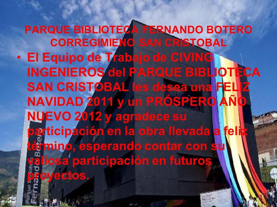 PARQUE BIBLIOTECA FERNANDO BOTERO CORREGIMIENO SAN CRISTOBAL El Equipo de Trabajo de CIVING INGENIEROS del PARQUE BIBLIOTECA SAN CRISTOBAL les desea una FELIZ NAVIDAD 2011 y un PRÓSPERO AÑO NUEVO 2012 y agradece su participación en la obra llevada a feliz término, esperando contar con su valiosa participación en futuros proyectos.