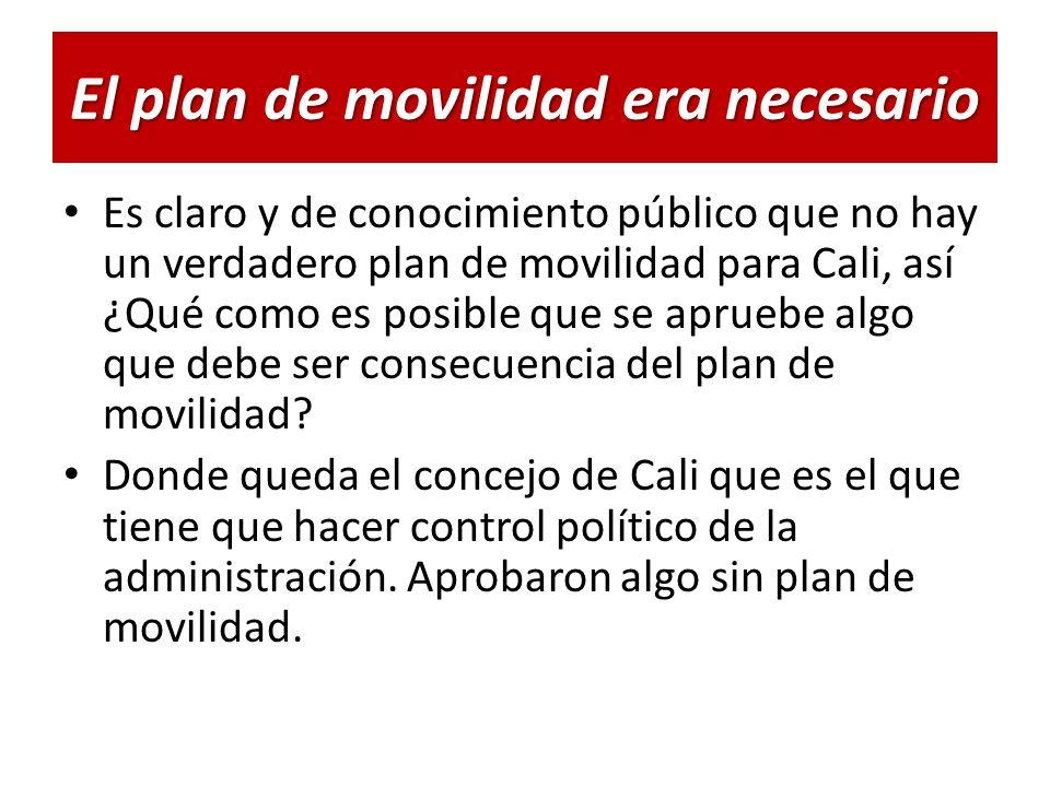 El plan de movilidad era necesario Es claro y de conocimiento público que no hay un verdadero plan de movilidad para Cali, así ¿Qué como es posible que se apruebe algo que debe ser consecuencia del plan de movilidad.