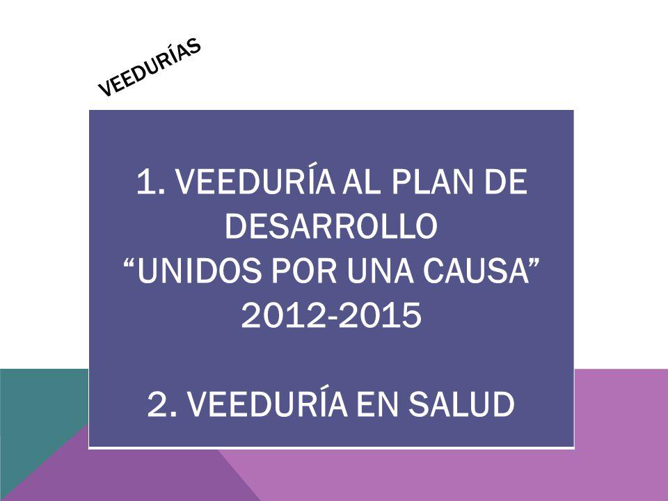 VEEDURÍAS 1. VEEDURÍA AL PLAN DE DESARROLLO UNIDOS POR UNA CAUSA 2012-2015 2. VEEDURÍA EN SALUD