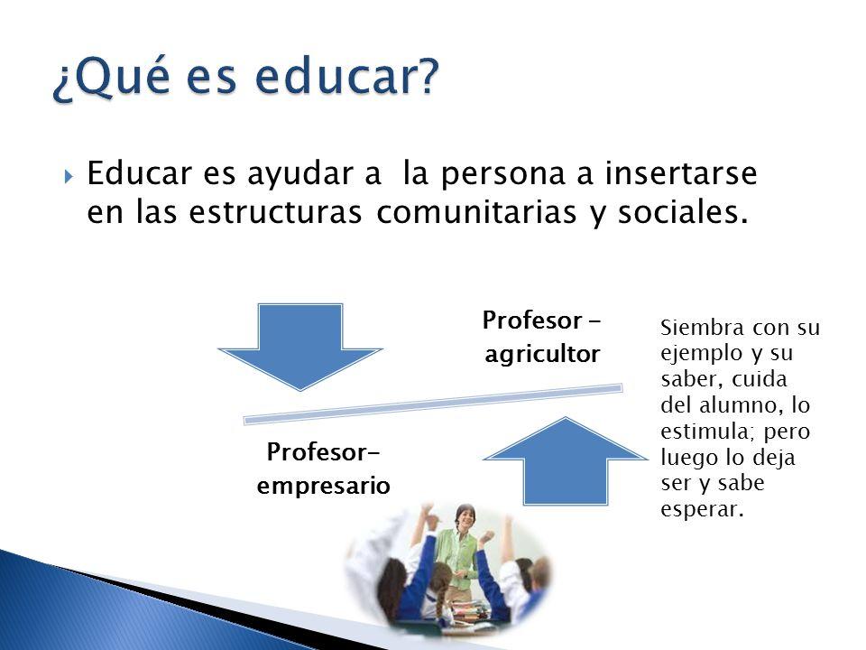  Educar es ayudar a la persona a insertarse en las estructuras comunitarias y sociales.