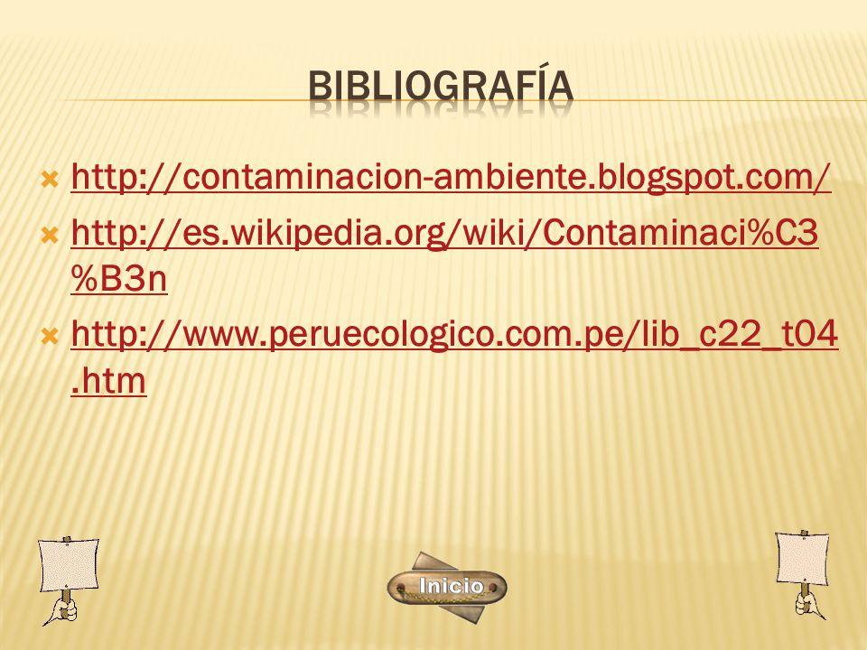  http://contaminacion-ambiente.blogspot.com/ http://contaminacion-ambiente.blogspot.com/  http://es.wikipedia.org/wiki/Contaminaci%C3 %B3n http://es.wikipedia.org/wiki/Contaminaci%C3 %B3n  http://www.peruecologico.com.pe/lib_c22_t04.htm http://www.peruecologico.com.pe/lib_c22_t04.htm