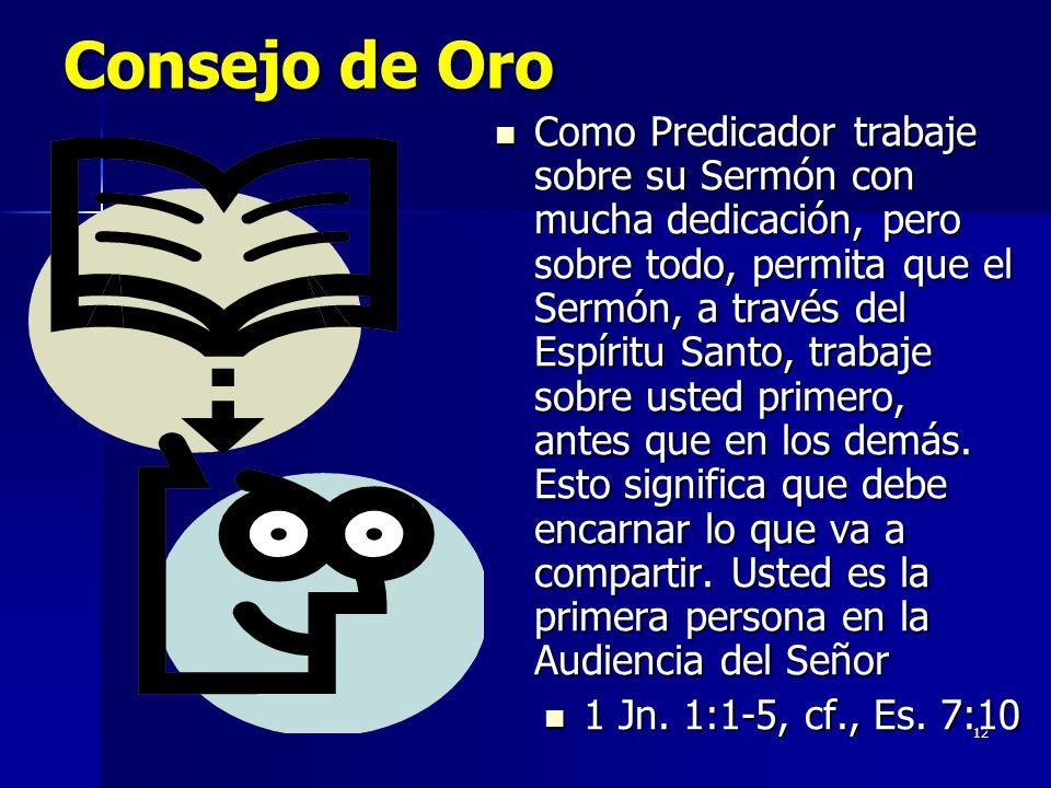 12 Consejo de Oro Como Predicador trabaje sobre su Sermón con mucha dedicación, pero sobre todo, permita que el Sermón, a través del Espíritu Santo, trabaje sobre usted primero, antes que en los demás.