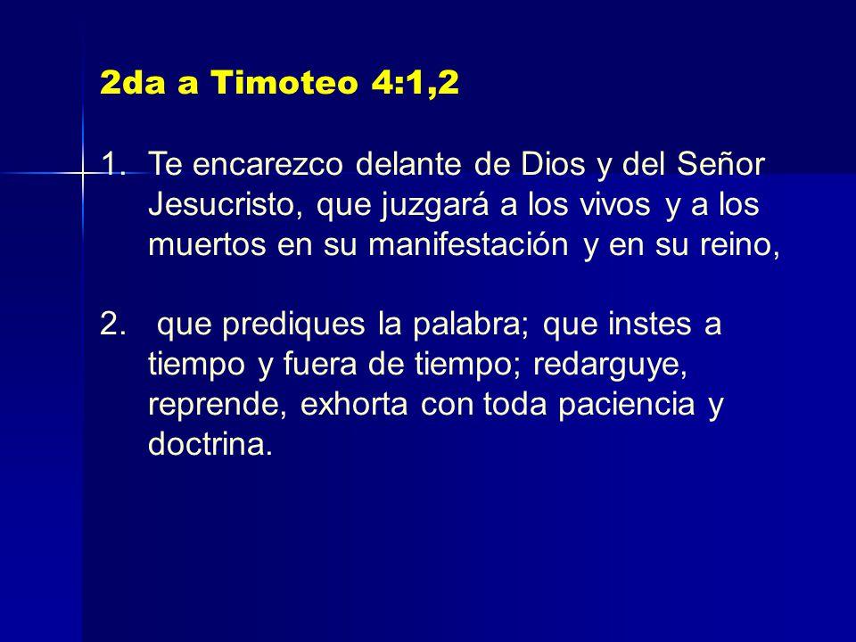 2da a Timoteo 4:1,2 1.Te encarezco delante de Dios y del Señor Jesucristo, que juzgará a los vivos y a los muertos en su manifestación y en su reino, 2.