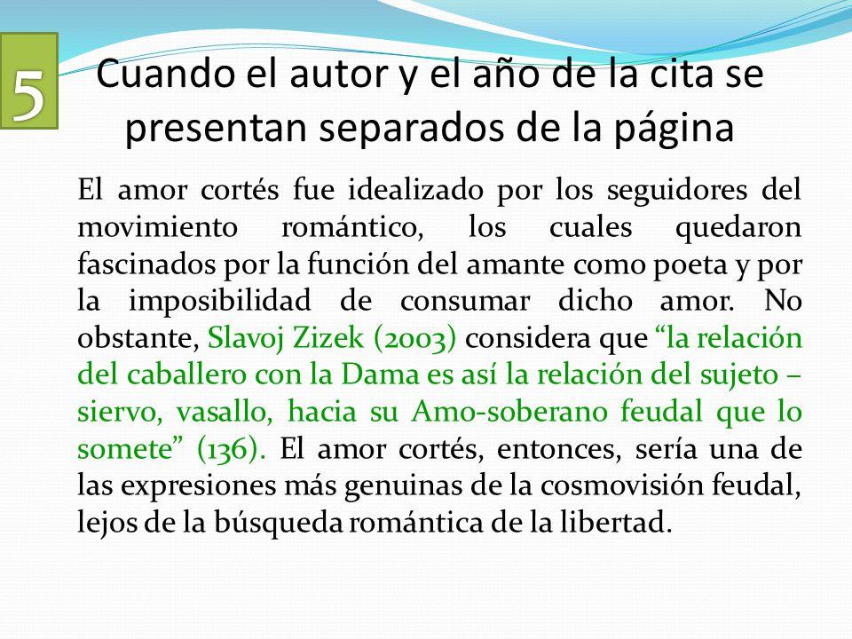 Cuando el autor y el año de la cita se presentan separados de la página El amor cortés fue idealizado por los seguidores del movimiento romántico, los cuales quedaron fascinados por la función del amante como poeta y por la imposibilidad de consumar dicho amor.