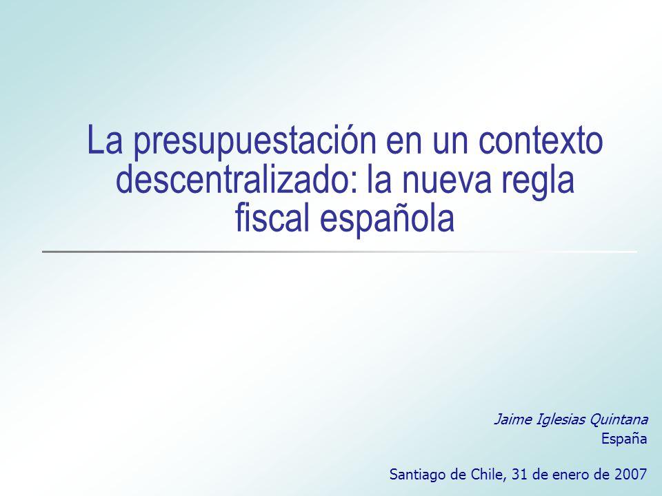 La presupuestación en un contexto descentralizado: la nueva regla fiscal española Jaime Iglesias Quintana España Santiago de Chile, 31 de enero de 2007