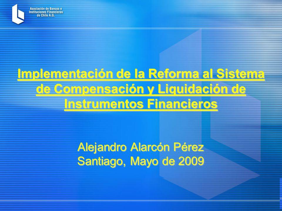 Implementación de la Reforma al Sistema de Compensación y Liquidación de Instrumentos Financieros Alejandro Alarcón Pérez Santiago, Mayo de 2009