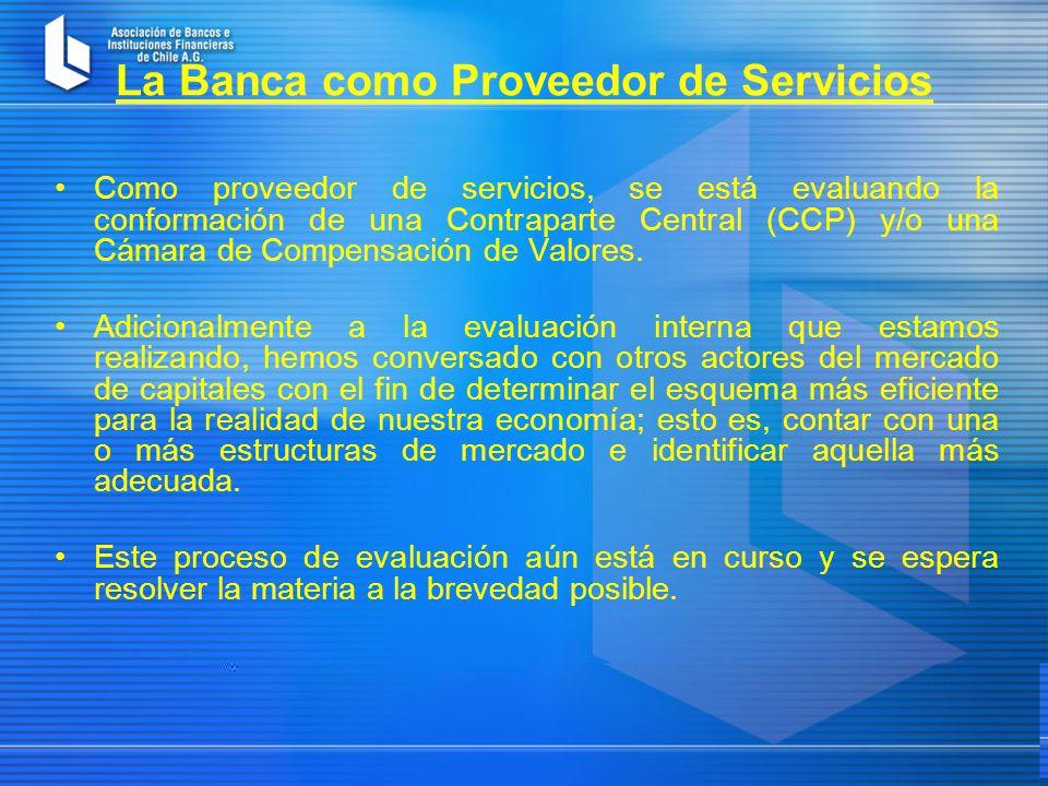 La Banca como Proveedor de Servicios Como proveedor de servicios, se está evaluando la conformación de una Contraparte Central (CCP) y/o una Cámara de Compensación de Valores.