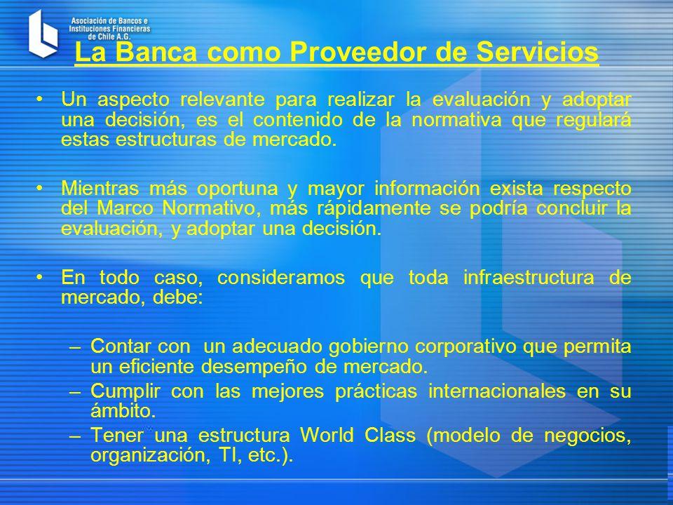 La Banca como Proveedor de Servicios Un aspecto relevante para realizar la evaluación y adoptar una decisión, es el contenido de la normativa que regulará estas estructuras de mercado.