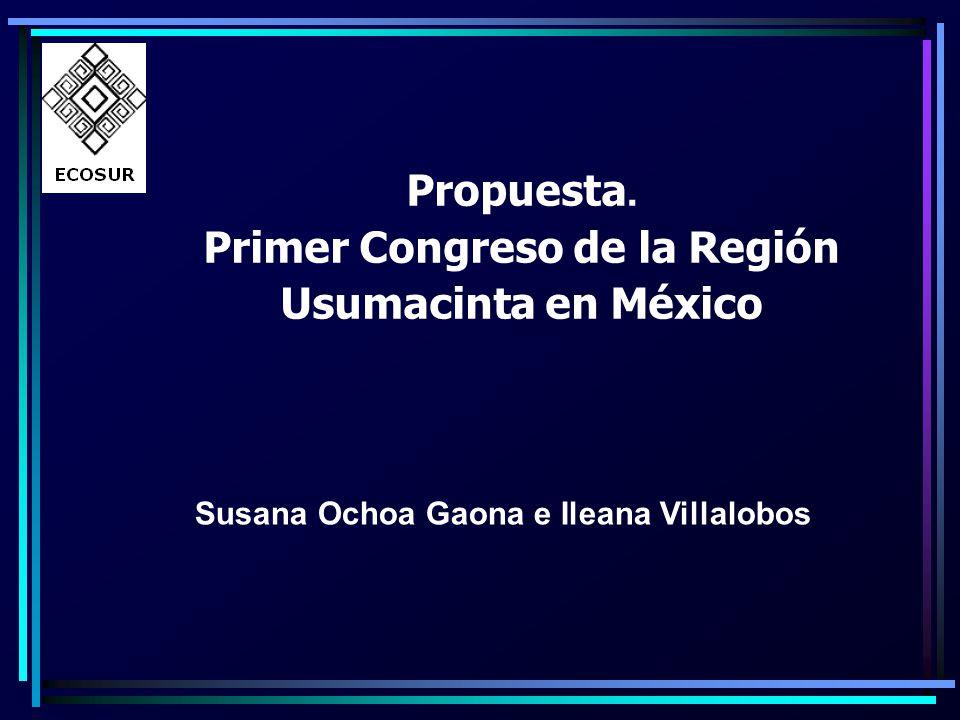 Propuesta. Primer Congreso de la Región Usumacinta en México Susana Ochoa Gaona e Ileana Villalobos
