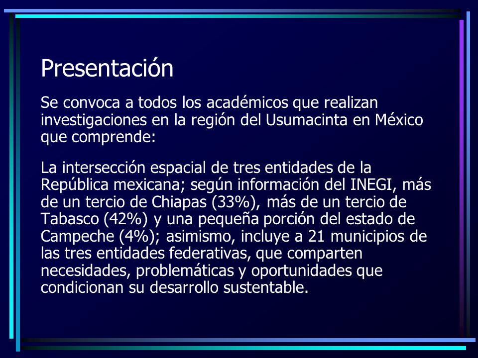 Presentación Se convoca a todos los académicos que realizan investigaciones en la región del Usumacinta en México que comprende: La intersección espacial de tres entidades de la República mexicana; según información del INEGI, más de un tercio de Chiapas (33%), más de un tercio de Tabasco (42%) y una pequeña porción del estado de Campeche (4%); asimismo, incluye a 21 municipios de las tres entidades federativas, que comparten necesidades, problemáticas y oportunidades que condicionan su desarrollo sustentable.