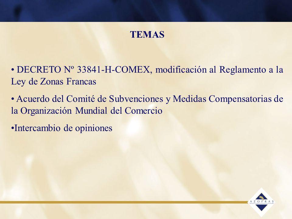 TEMAS DECRETO Nº 33841-H-COMEX, modificación al Reglamento a la Ley de Zonas Francas Acuerdo del Comité de Subvenciones y Medidas Compensatorias de la Organización Mundial del Comercio Intercambio de opiniones