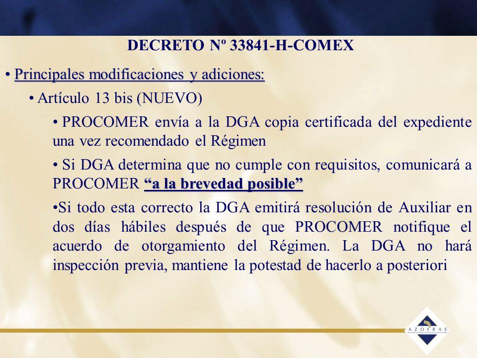 DECRETO Nº 33841-H-COMEX Principales modificaciones y adiciones: Principales modificaciones y adiciones: Artículo 13 bis (NUEVO) PROCOMER envía a la DGA copia certificada del expediente una vez recomendado el Régimen a la brevedad posible Si DGA determina que no cumple con requisitos, comunicará a PROCOMER a la brevedad posible Si todo esta correcto la DGA emitirá resolución de Auxiliar en dos días hábiles después de que PROCOMER notifique el acuerdo de otorgamiento del Régimen.