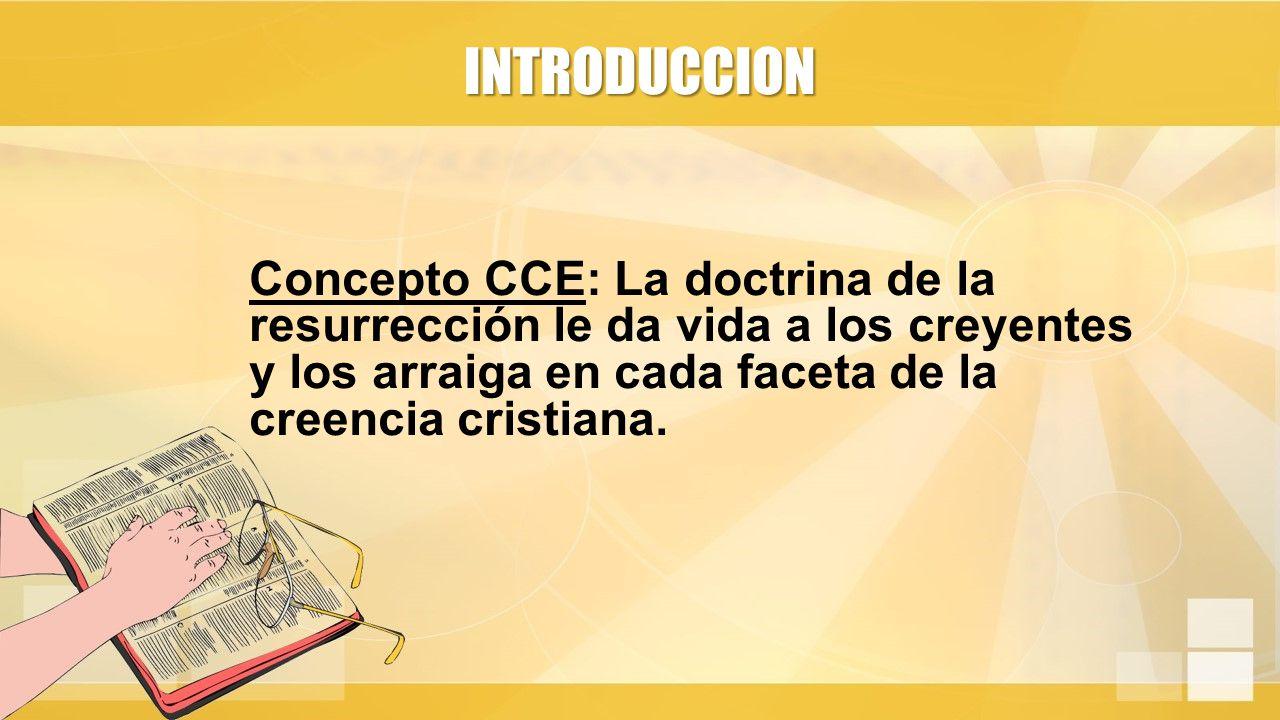 INTRODUCCION Concepto CCE: La doctrina de la resurrección le da vida a los creyentes y los arraiga en cada faceta de la creencia cristiana.