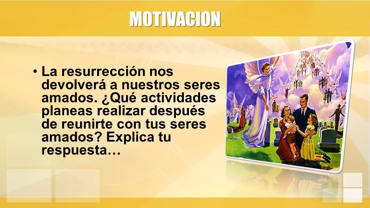 MOTIVACION La resurrección nos devolverá a nuestros seres amados.