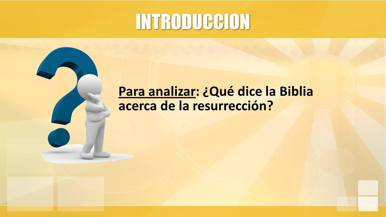 INTRODUCCION Para analizar: ¿Qué dice la Biblia acerca de la resurrección