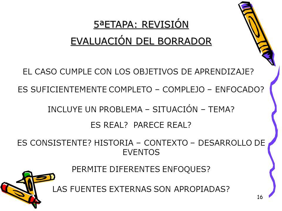 16 5ªETAPA: REVISIÓN EVALUACIÓN DEL BORRADOR EL CASO CUMPLE CON LOS OBJETIVOS DE APRENDIZAJE.