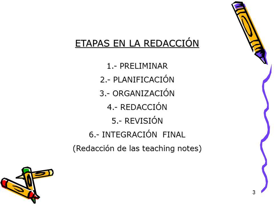 3 ETAPAS EN LA REDACCIÓN 1.- PRELIMINAR 2.- PLANIFICACIÓN 3.- ORGANIZACIÓN 4.- REDACCIÓN 5.- REVISIÓN 6.- INTEGRACIÓN FINAL (Redacción de las teaching notes)