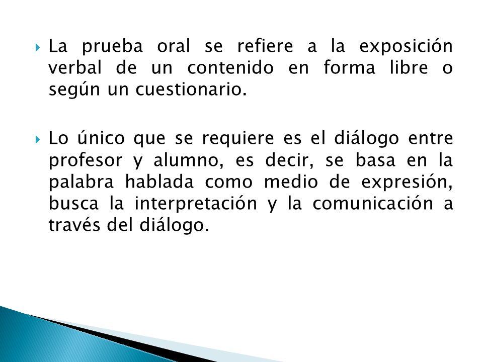  La prueba oral se refiere a la exposición verbal de un contenido en forma libre o según un cuestionario.