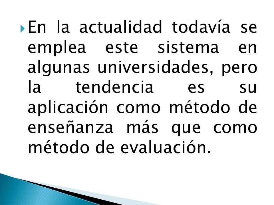  En la actualidad todavía se emplea este sistema en algunas universidades, pero la tendencia es su aplicación como método de enseñanza más que como método de evaluación.